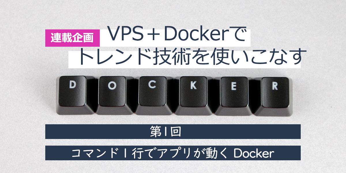 VPS + Docker で トレンド技術を使いこなす【 第1回: コマンド1行でアプリが動く Docker 】