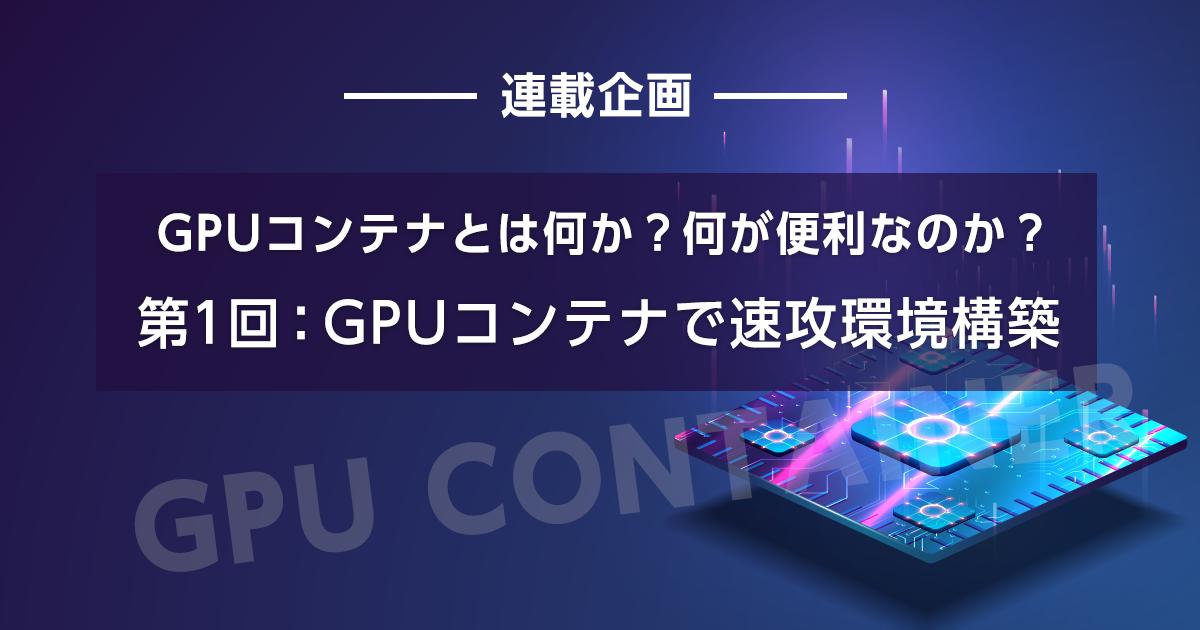 GPUコンテナとは何か?何が便利なのか?【第1回:GPUコンテナで速攻環境構築】